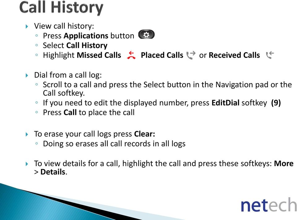 If you need to edit the displayed number, press EditDial softkey (9) Press Call to place the call To erase your call logs