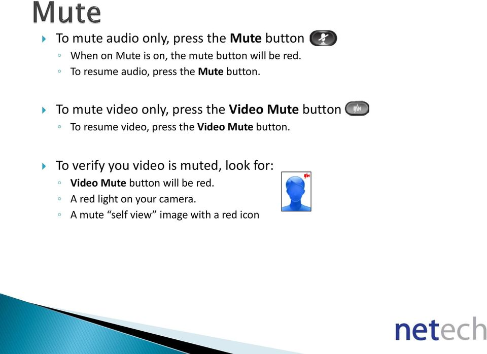 To mute video only, press the Video Mute button To resume video, press the Video Mute