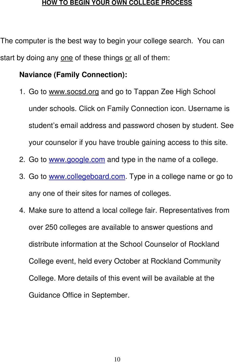 See your counselor if you have trouble gaining access to this site. 2. Go to www.google.com and type in the name of a college. 3. Go to www.collegeboard.com. Type in a college name or go to any one of their sites for names of colleges.