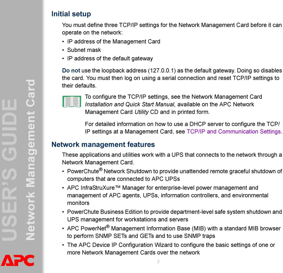 To configure the TCP/IP settings, see the Installation and Quick Start Manual, available on the APC Network Management Card Utility CD and in printed form.