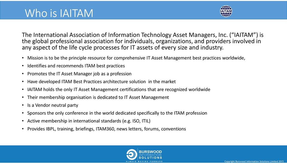 Mission is to be the principle resource for comprehensive IT Asset Management best practices worldwide, Identifies and recommends ITAM best practices Promotes the IT Asset Manager job as a profession