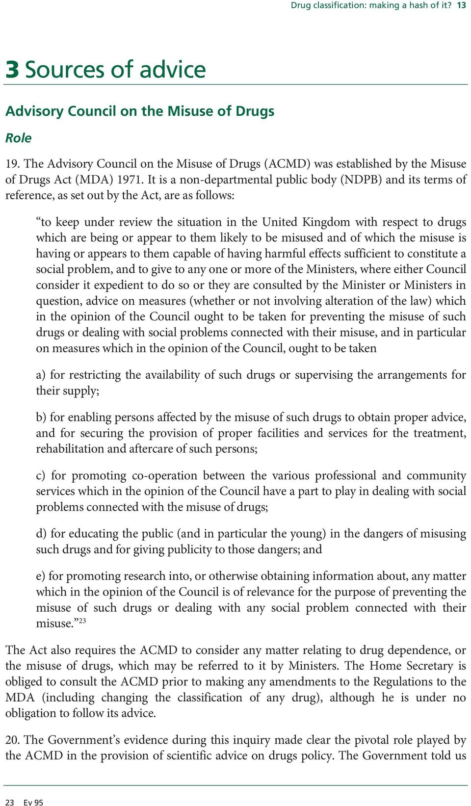 It is a non-departmental public body (NDPB) and its terms of reference, as set out by the Act, are as follows: to keep under review the situation in the United Kingdom with respect to drugs which are