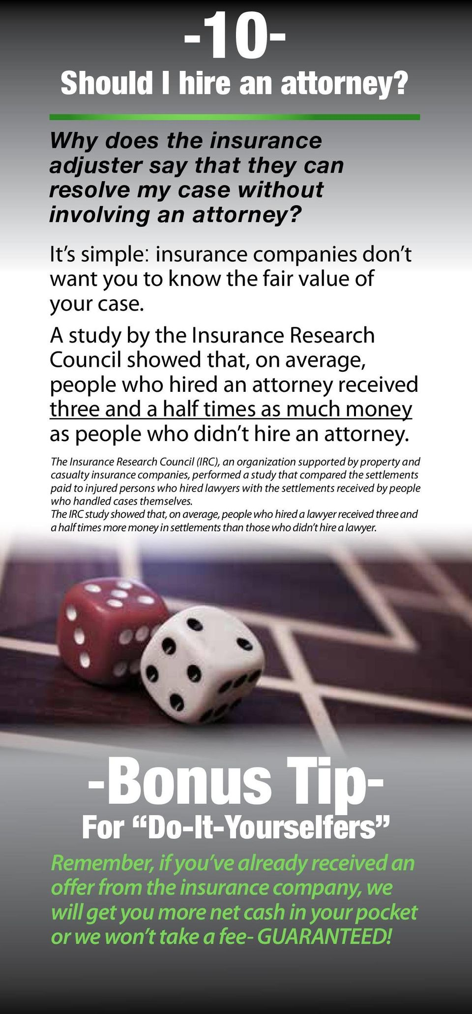 A study by the Insurance Research Council showed that, on average, people who hired an attorney received three and a half times as much money as people who didn t hire an attorney.