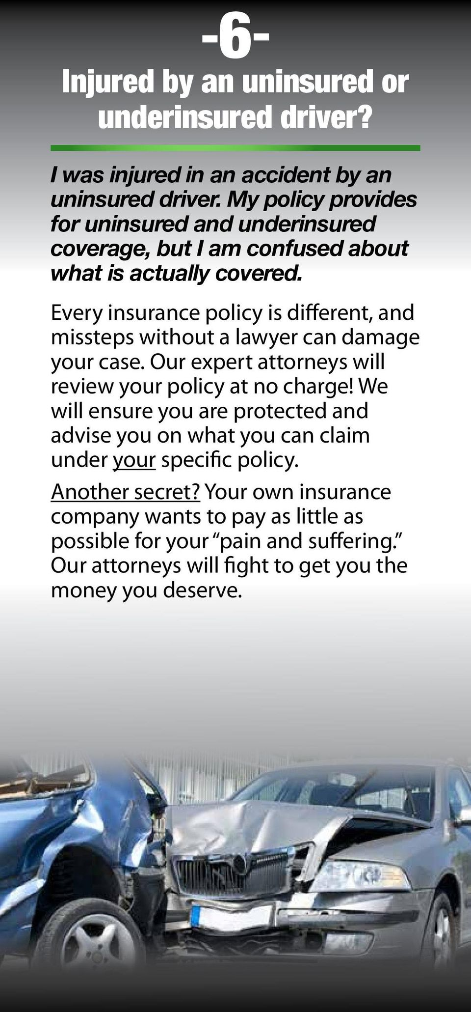 Every insurance policy is different, and missteps without a lawyer can damage your case. Our expert attorneys will review your policy at no charge!