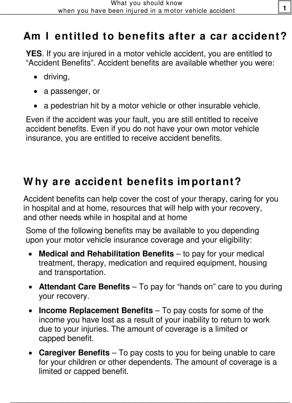 Even if the accident was your fault, you are still entitled to receive accident benefits. Even if you do not have your own motor vehicle insurance, you are entitled to receive accident benefits.