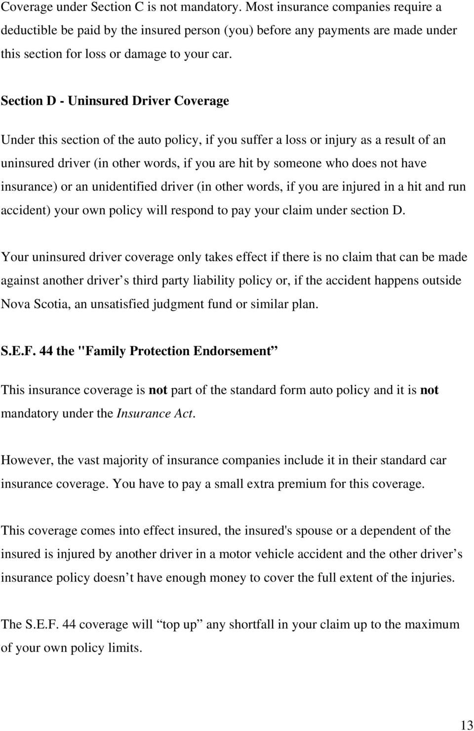 Section D - Uninsured Driver Coverage Under this section of the auto policy, if you suffer a loss or injury as a result of an uninsured driver (in other words, if you are hit by someone who does not