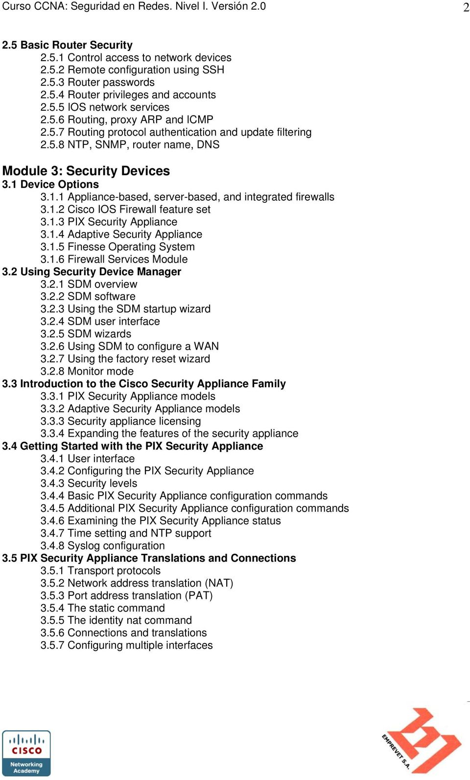 1.1 Appliance-based, server-based, and integrated firewalls 3.1.2 Cisco IOS Firewall feature set 3.1.3 PIX Security Appliance 3.1.4 Adaptive Security Appliance 3.1.5 Finesse Operating System 3.1.6 Firewall Services Module 3.