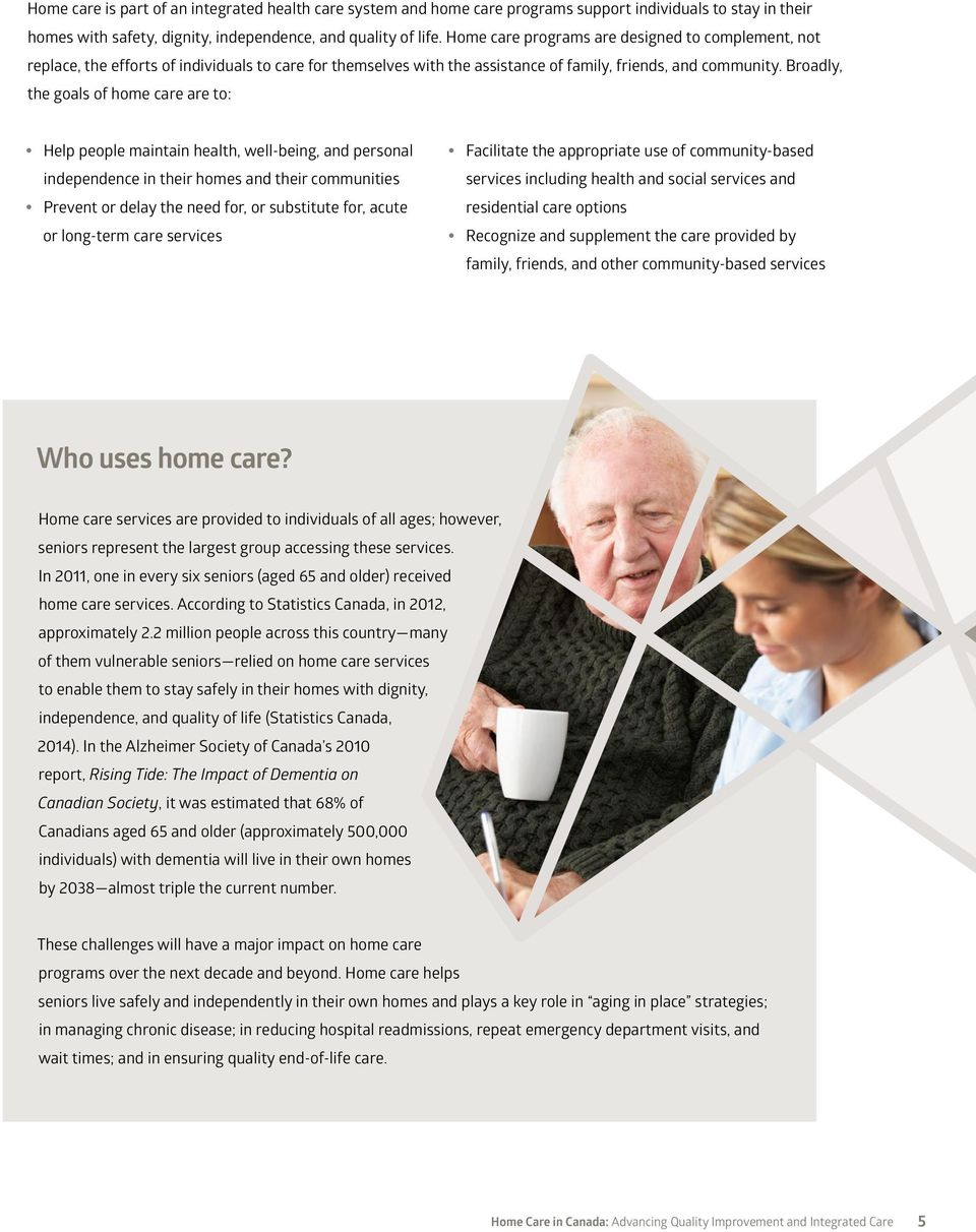 Broadly, the goals of home care are to: Help people maintain health, well-being, and personal independence in their homes and their communities Prevent or delay the need for, or substitute for, acute