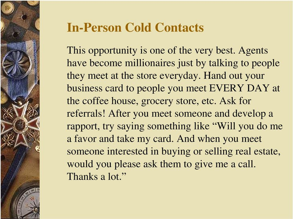 Hand out your business card to people you meet EVERY DAY at the coffee house, grocery store, etc. Ask for referrals!