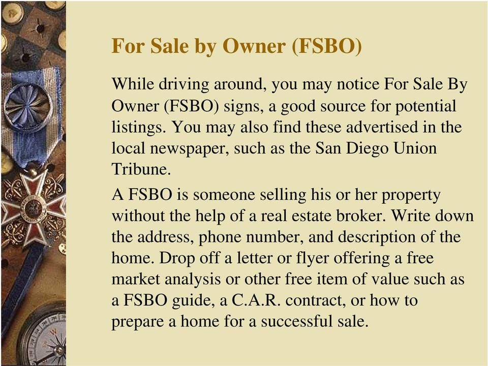 A FSBO is someone selling his or her property without the help of a real estate broker.