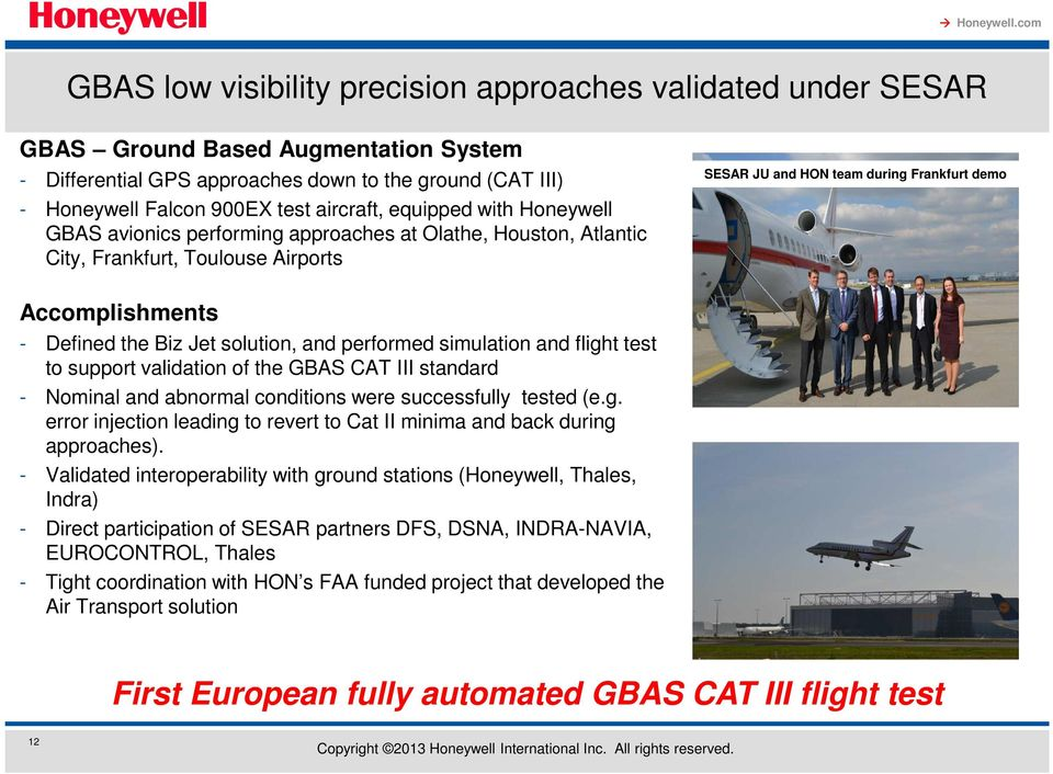 Biz Jet solution, and performed simulation and flight test to support validation of the GBAS CAT III standard - Nominal and abnormal conditions were successfully tested (e.g. error injection leading to revert to Cat II minima and back during approaches).