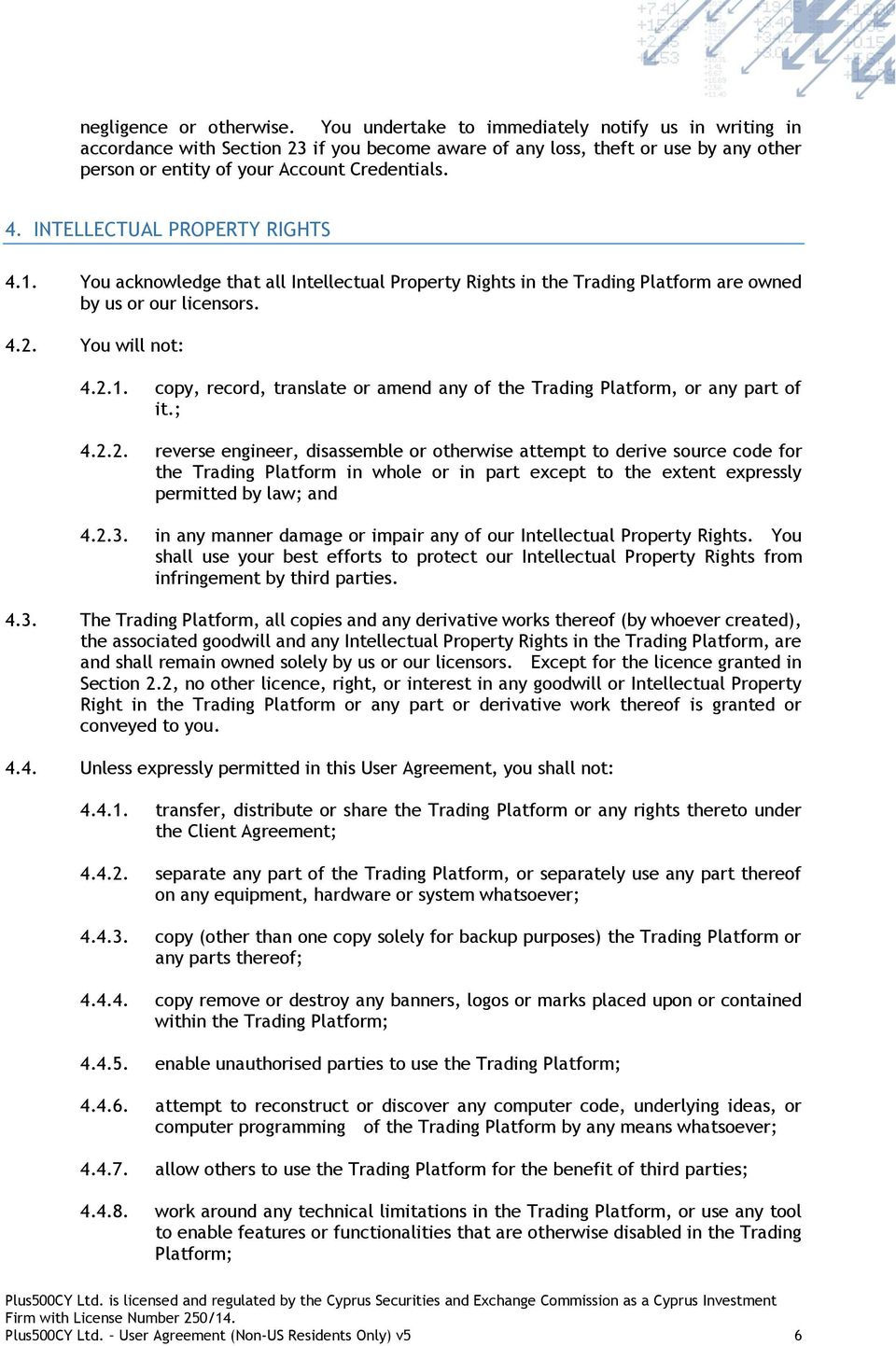 INTELLECTUAL PROPERTY RIGHTS 4.1. You acknowledge that all Intellectual Property Rights in the Trading Platform are owned by us or our licensors. 4.2. You will not: 4.2.1. copy, record, translate or amend any of the Trading Platform, or any part of it.