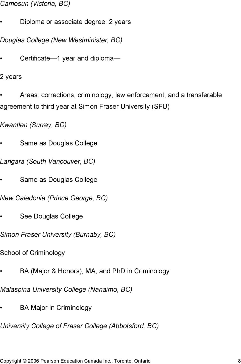 Douglas College New Caledonia (Prince George, BC) See Douglas College Simon Fraser University (Burnaby, BC) School of Criminology BA (Major & Honors), MA, and PhD in Criminology