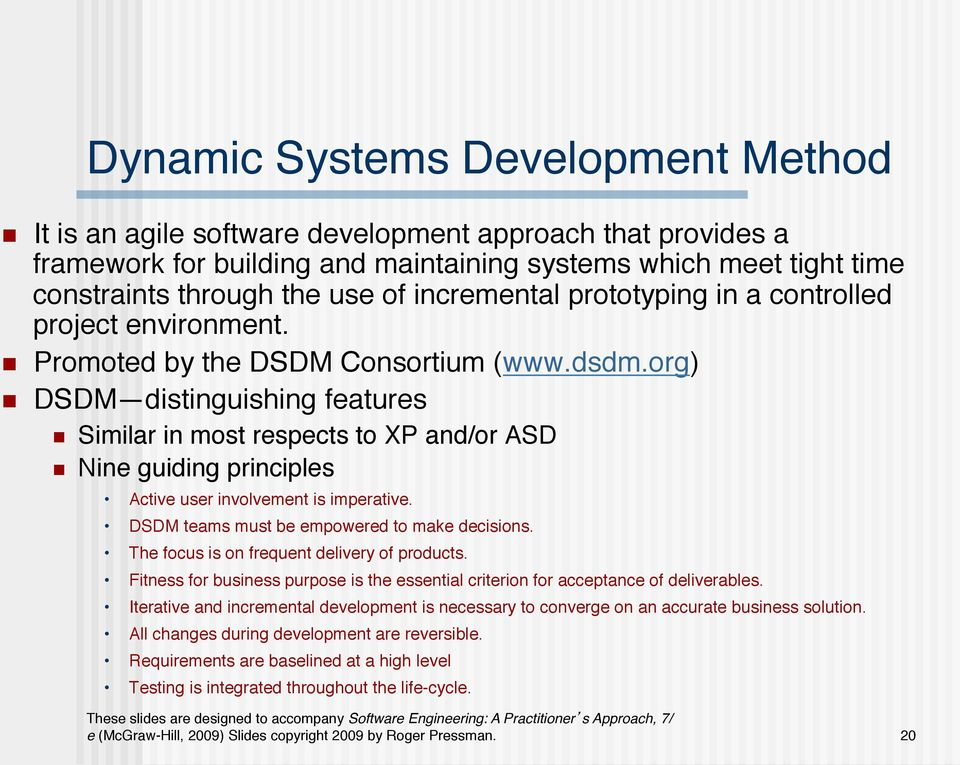 controlled project environment.! Promoted by the DSDM Consortium (www.dsdm.org)! DSDM distinguishing features! Similar in most respects to XP and/or ASD! Nine guiding principles!