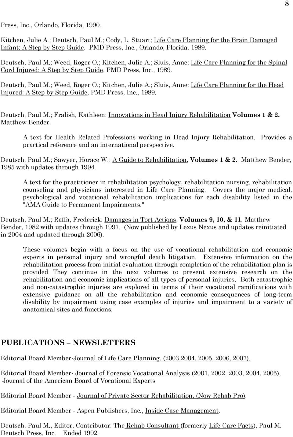 , 1989. Deutsch, Paul M.; Fralish, Kathleen: Innovations in Head Injury Rehabilitation Volumes 1 & 2. Matthew Bender. A text for Health Related Professions working in Head Injury Rehabilitation.