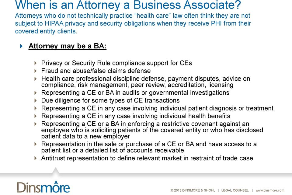 Attorney may be a BA: Privacy or Security Rule compliance support for CEs Fraud and abuse/false claims defense Health care professional discipline defense, payment disputes, advice on compliance,