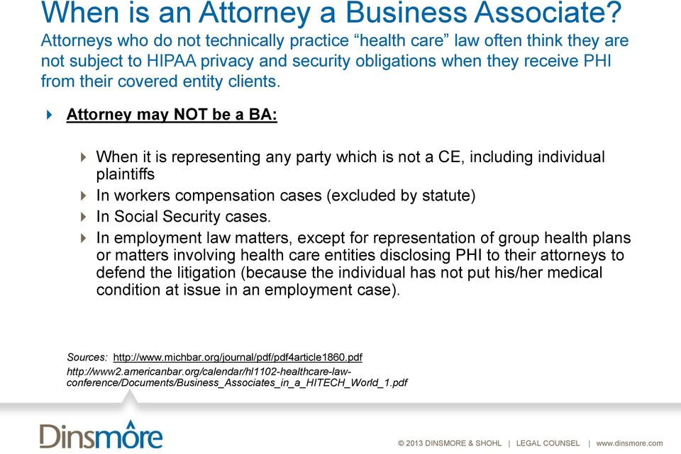 Attorney may NOT be a BA: When it is representing any party which is not a CE, including individual plaintiffs In workers compensation cases (excluded by statute) In Social Security cases.