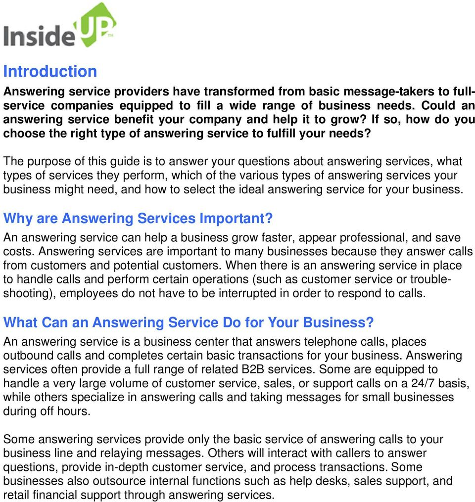 The purpose of this guide is to answer your questions about answering services, what types of services they perform, which of the various types of answering services your business might need, and how