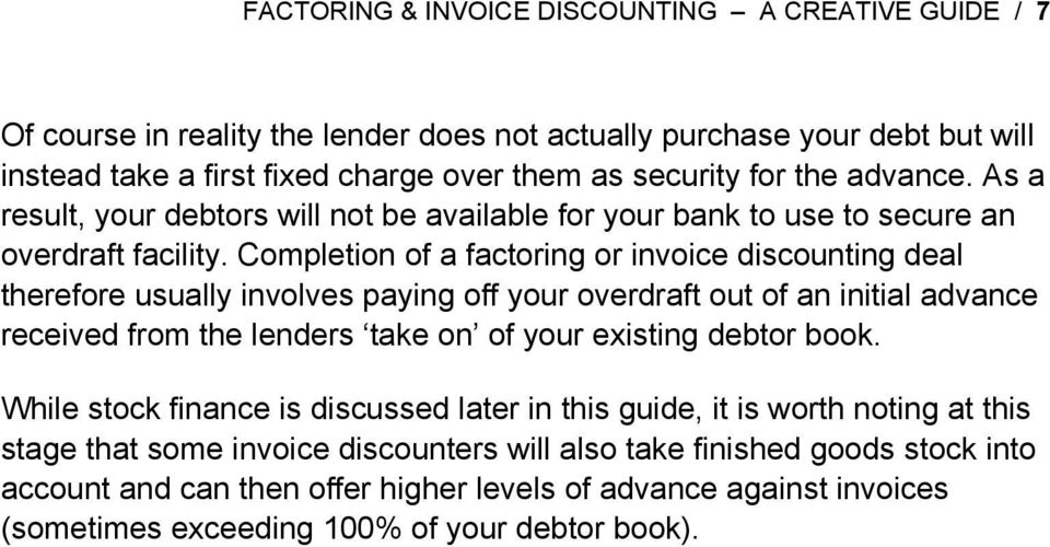 Completion of a factoring or invoice discounting deal therefore usually involves paying off your overdraft out of an initial advance received from the lenders take on of your existing debtor