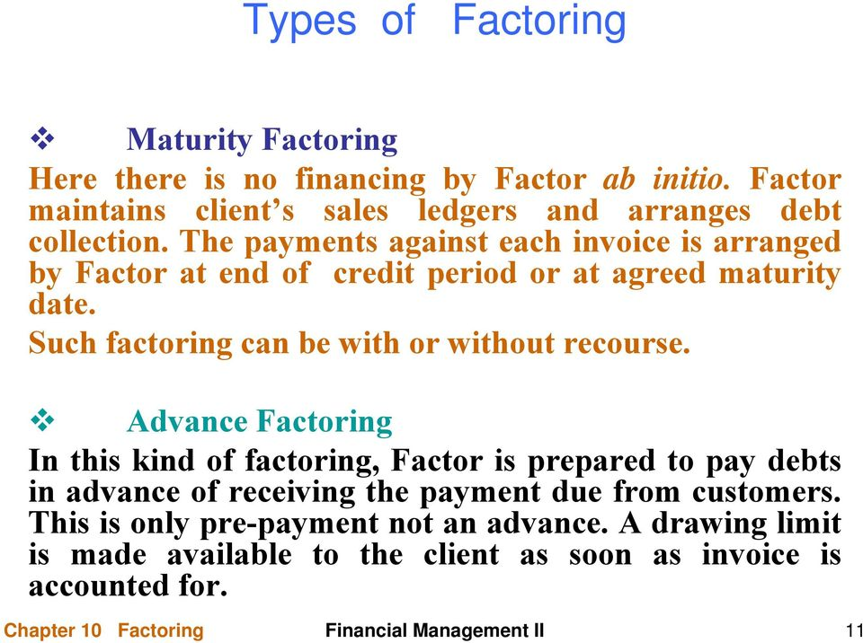 Advance Factoring In this kind of factoring, Factor is prepared to pay debts in advance of receiving the payment due from customers.