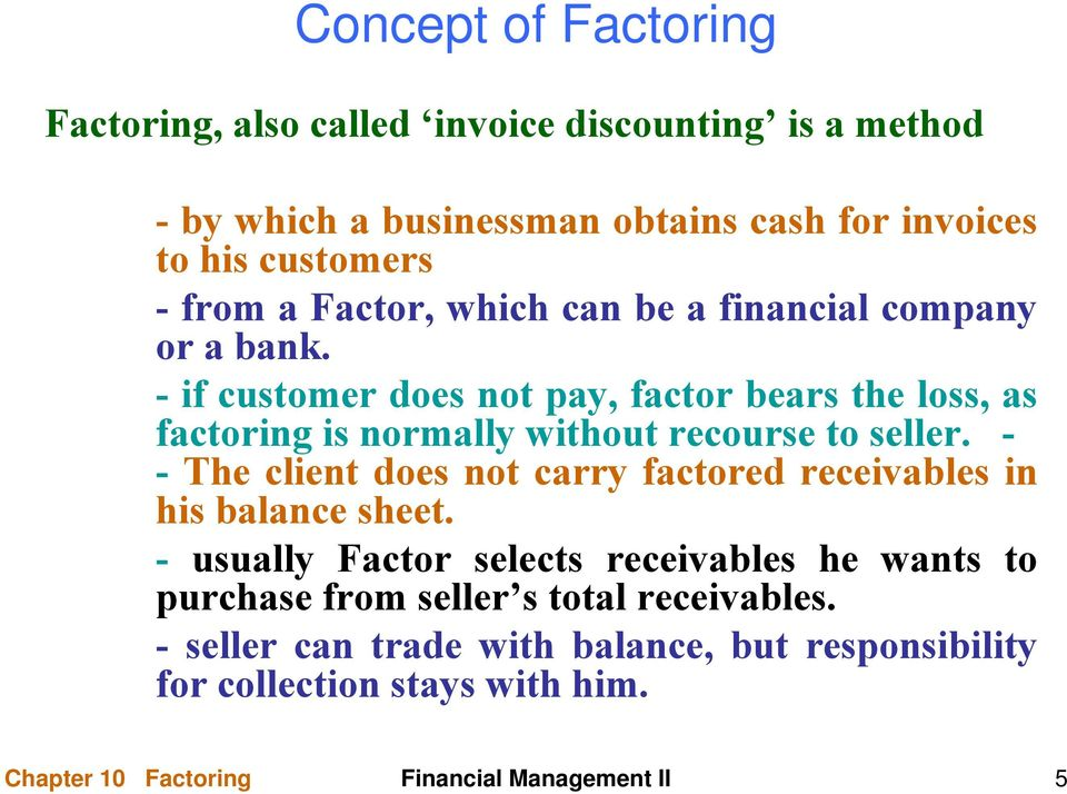 - if customer does not pay, factor bears the loss, as factoring is normally without recourse to seller.