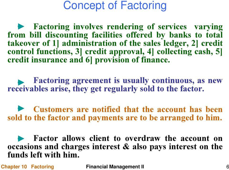 Factoring agreement is usually continuous, as new receivables arise, they get regularly sold to the factor.