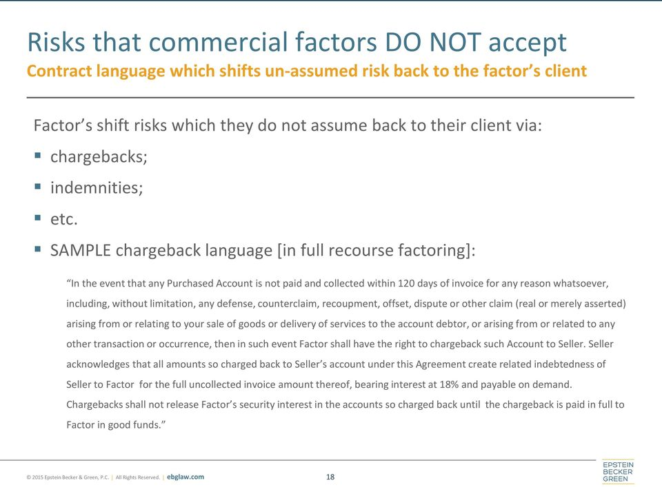 SAMPLE chargeback language [in full recourse factoring]: In the event that any Purchased Account is not paid and collected within 120 days of invoice for any reason whatsoever, including, without