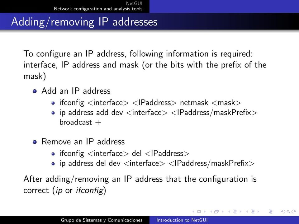 dev <interface> <IPaddress/maskPrefix> broadcast + Remove an IP address ifconfig <interface> del <IPaddress> ip address del