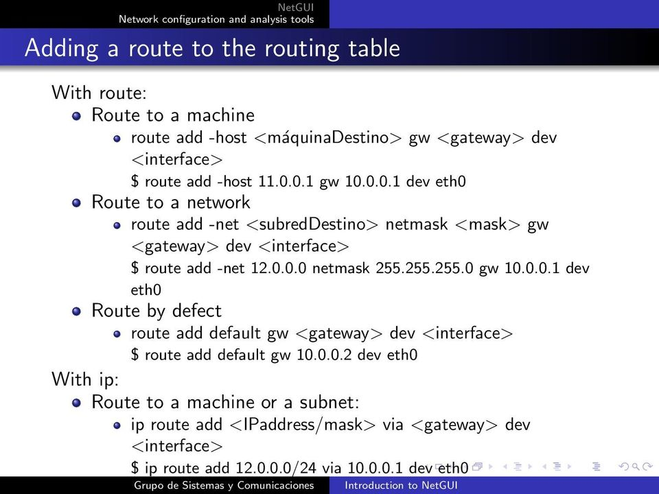 255.255.0 gw 10.0.0.1 dev eth0 Route by defect route add default gw <gateway> dev <interface> $ route add default gw 10.0.0.2 dev eth0 With ip: Route to a machine or a subnet: ip route add <IPaddress/mask> via <gateway> dev <interface> $ ip route add 12.