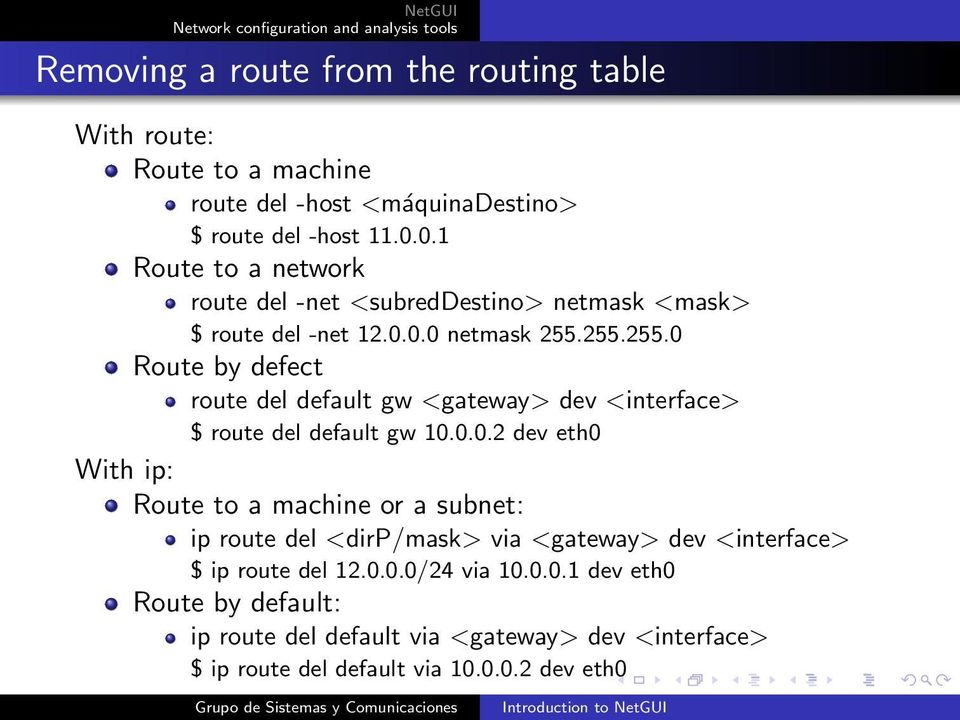 255.255.0 Route by defect route del default gw <gateway> dev <interface> $ route del default gw 10.0.0.2 dev eth0 With ip: Route to a machine or a subnet: ip route del <dirp/mask> via <gateway> dev <interface> $ ip route del 12.