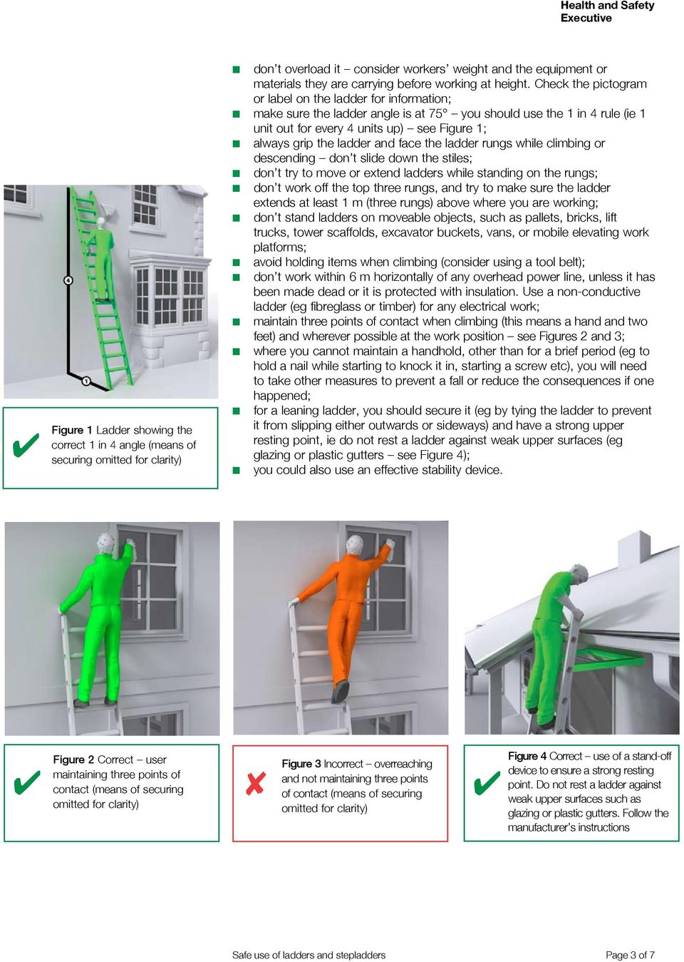 Check the pictogram or label on the ladder for information; make sure the ladder angle is at 75 you should use the 1 in rule (ie 1 unit out for every units up) see Figure 1; always grip the ladder