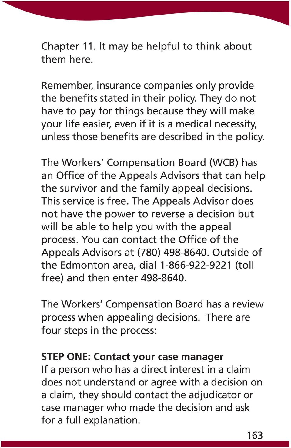 The Workers Compensation Board (WCB) has an Office of the Appeals Advisors that can help the survivor and the family appeal decisions. This service is free.