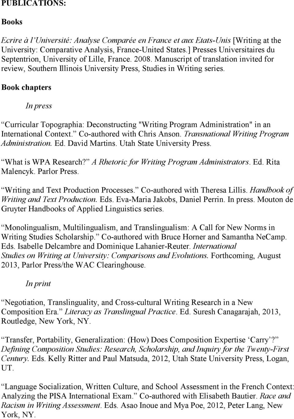"Book chapters In press Curricular Topographia: Deconstructing ""Writing Program Administration"" in an International Context. Co-authored with Chris Anson. Transnational Writing Program Administration."