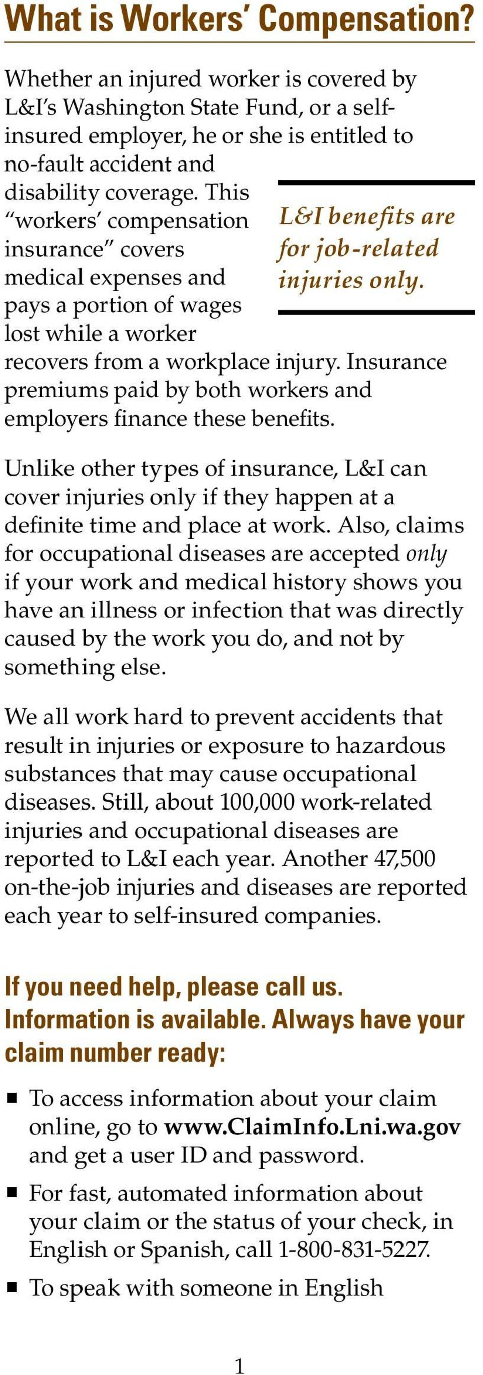 Insurance premiums paid by both workers and employers finance these benefits. Unlike other types of insurance, L&I can cover injuries only if they happen at a definite time and place at work.