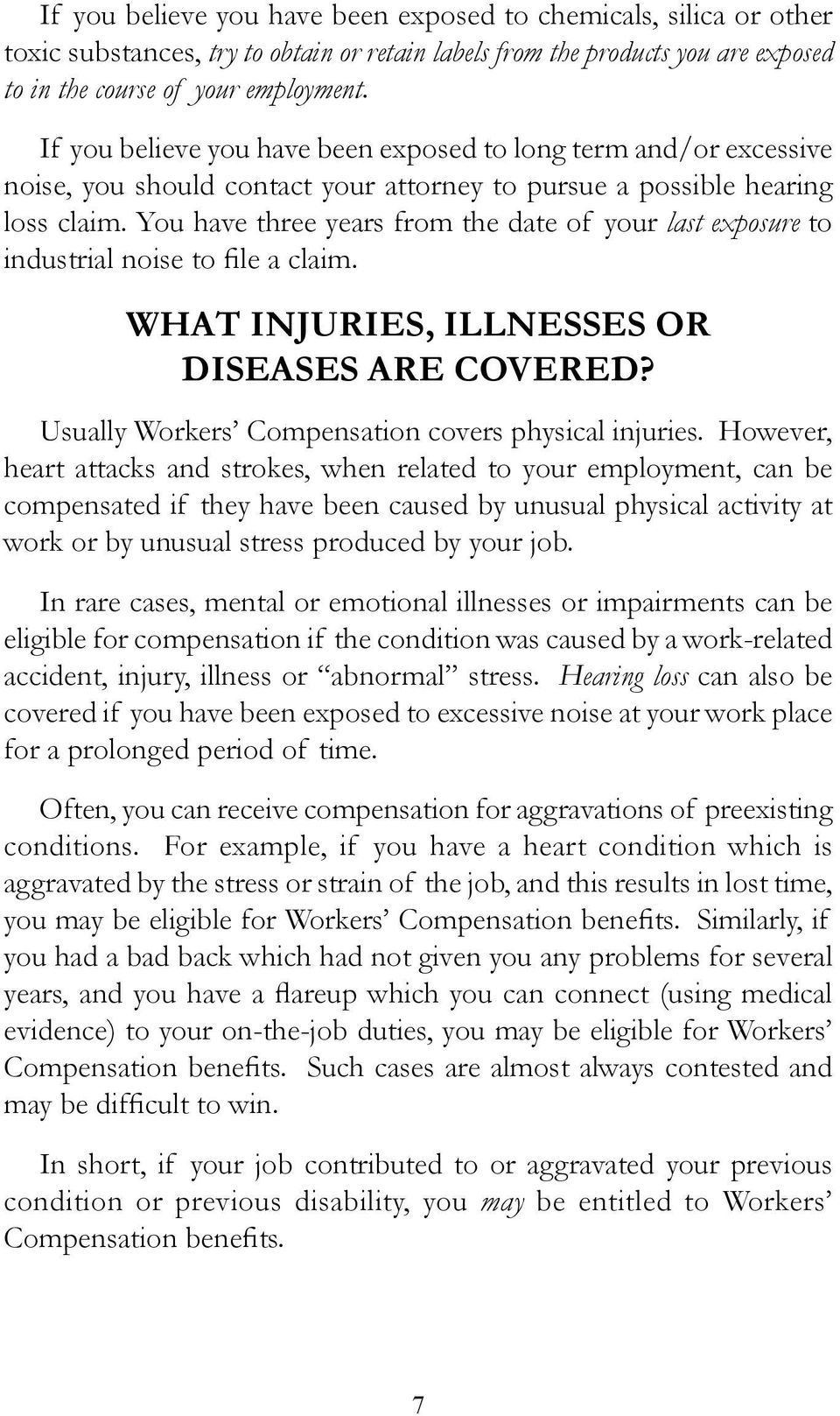 You have three years from the date of your last exposure to industrial noise to file a claim. WHAT INJURIES, ILLNESSES OR DISEASES ARE COVERED? Usually Workers Compensation covers physical injuries.