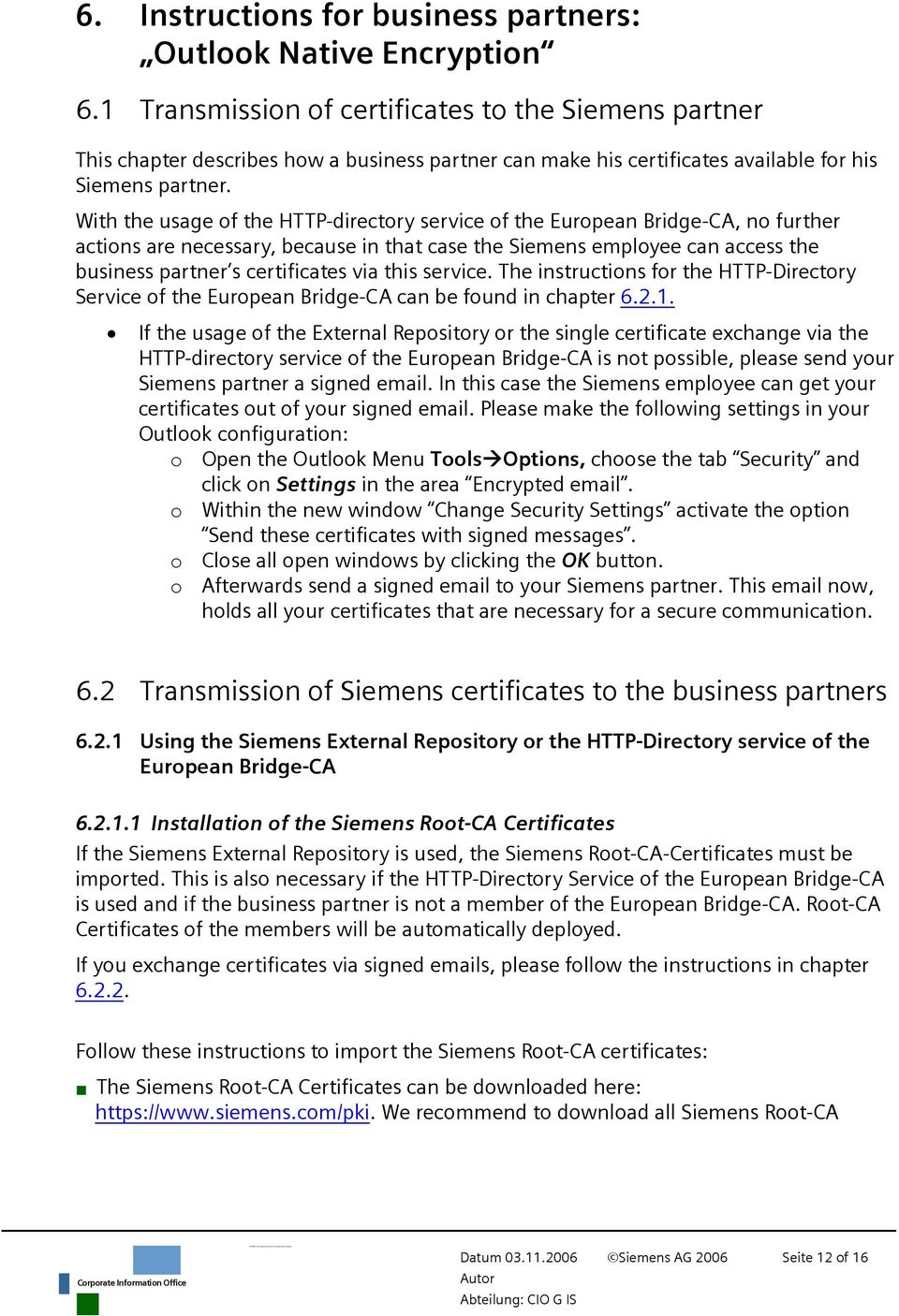 With the usage of the HTTP-directory service of the European Bridge-CA, no further actions are necessary, because in that case the Siemens employee can access the business partner s certificates via