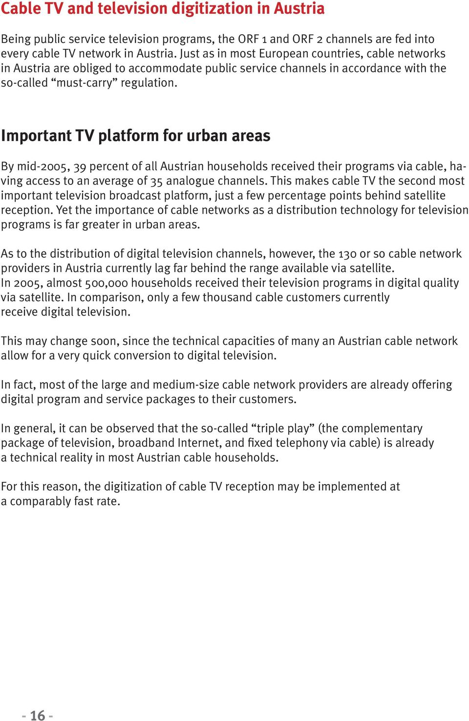 Important TV platform for urban areas By mid-2005, 39 percent of all Austrian households received their programs via cable, having access to an average of 35 analogue channels.