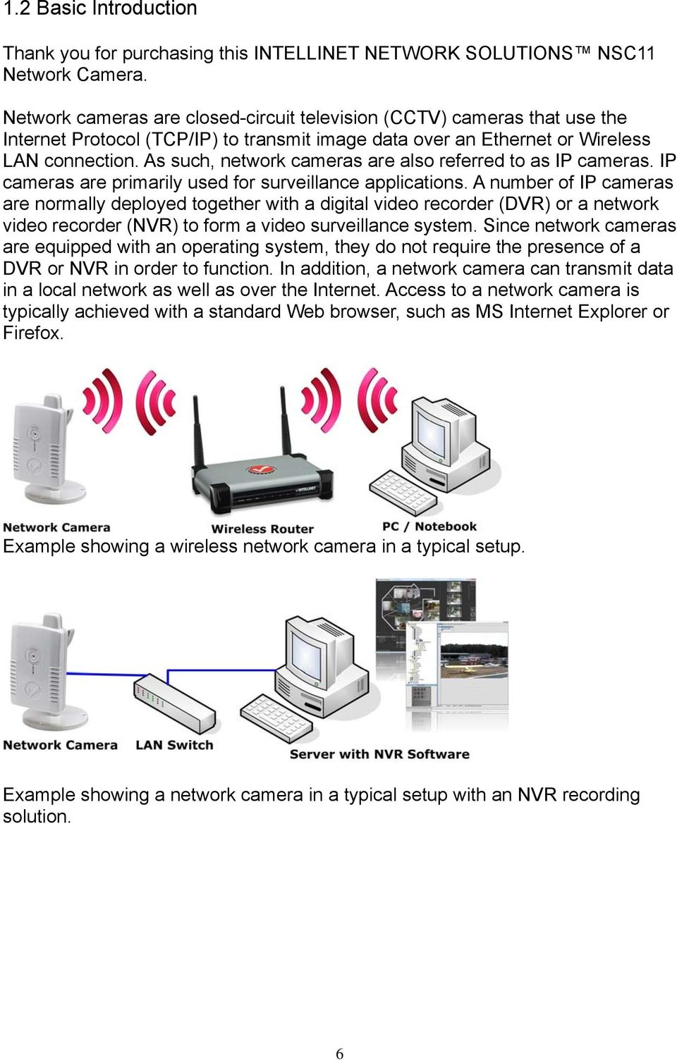 As such, network cameras are also referred to as IP cameras. IP cameras are primarily used for surveillance applications.