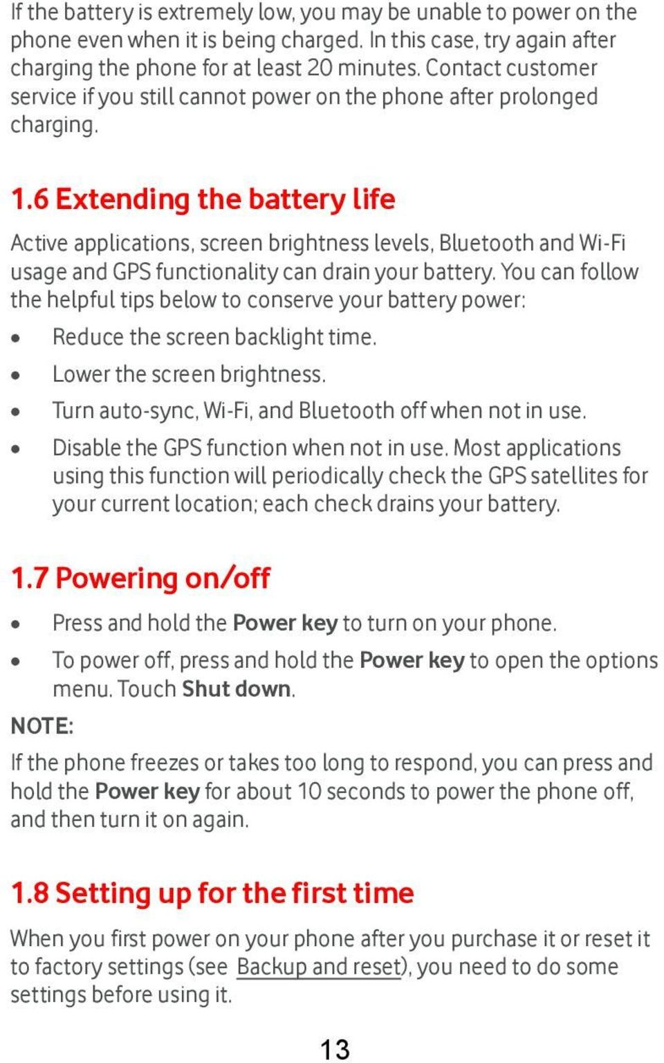 6 Extending the battery life Active applications, screen brightness levels, Bluetooth and Wi-Fi usage and GPS functionality can drain your battery.