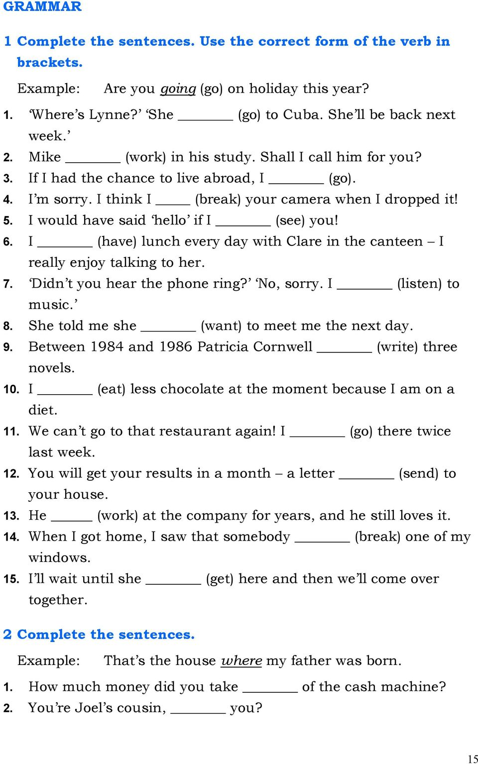 I would have said hello if I (see) you! 6. I (have) lunch every day with Clare in the canteen I really enjoy talking to her. 7. Didn t you hear the phone ring? No, sorry. I (listen) to music. 8.