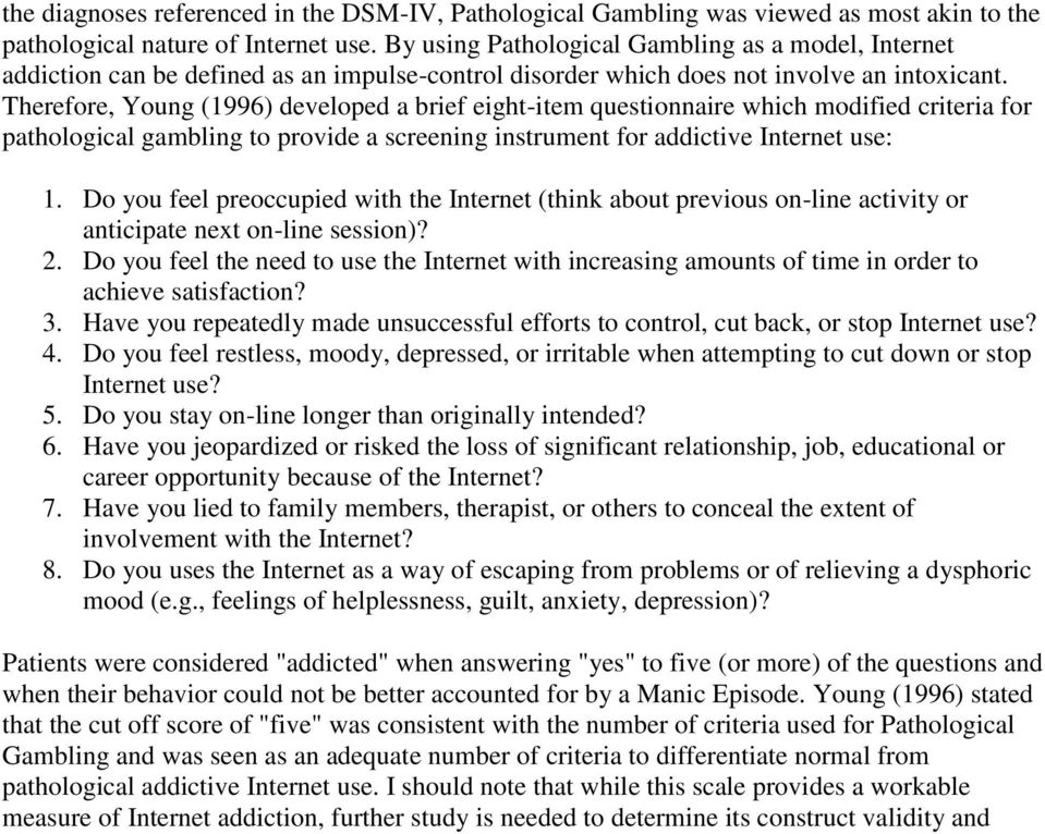 Therefore, Young (1996) developed a brief eight-item questionnaire which modified criteria for pathological gambling to provide a screening instrument for addictive Internet use: 1.
