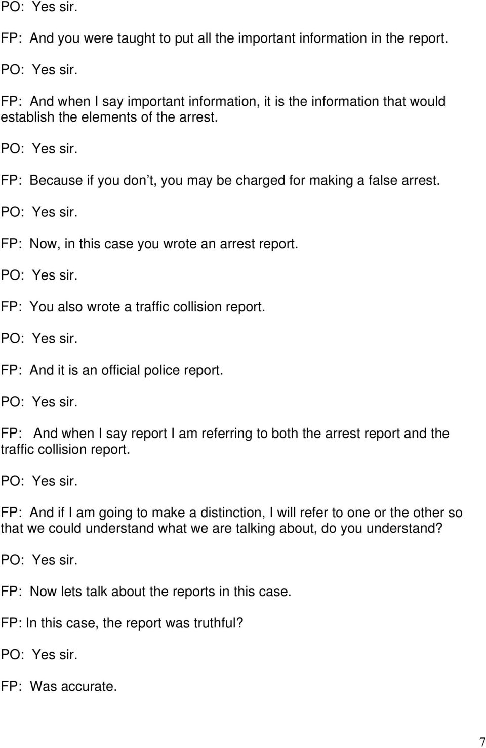 PO: Yes sir. FP: Now, in this case you wrote an arrest report. PO: Yes sir. FP: You also wrote a traffic collision report. PO: Yes sir. FP: And it is an official police report. PO: Yes sir. FP: And when I say report I am referring to both the arrest report and the traffic collision report.