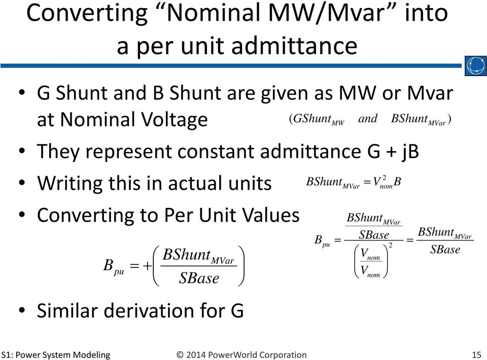 actual units Converting to Per Unit Values B pu + BShunt SBase MVar Similar derivation for G BShunt B