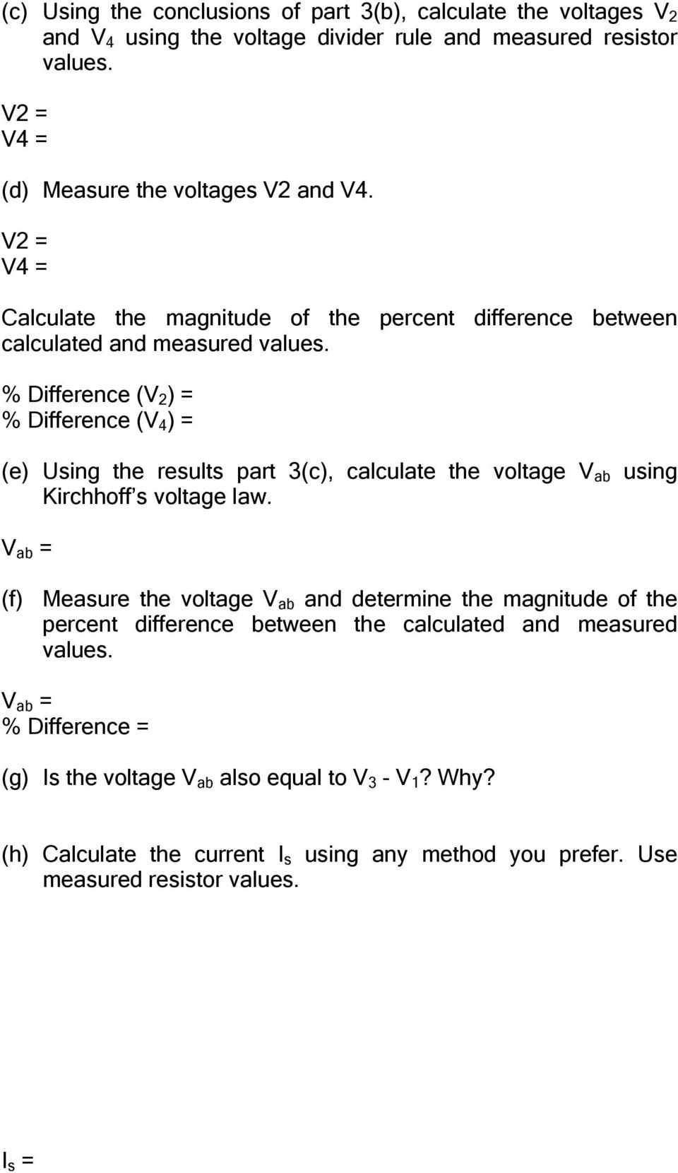 % Difference (V 2 ) = % Difference (V 4 ) = (e) Using the results part 3(c), calculate the voltage V ab using Kirchhoff s voltage law.