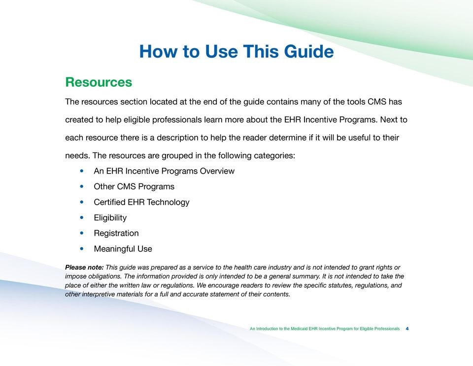 The resources are grouped in the following categories: An EHR Incentive Programs Overview Other CMS Programs Certified EHR Technology Eligibility Registration Meaningful Use Please note: This guide