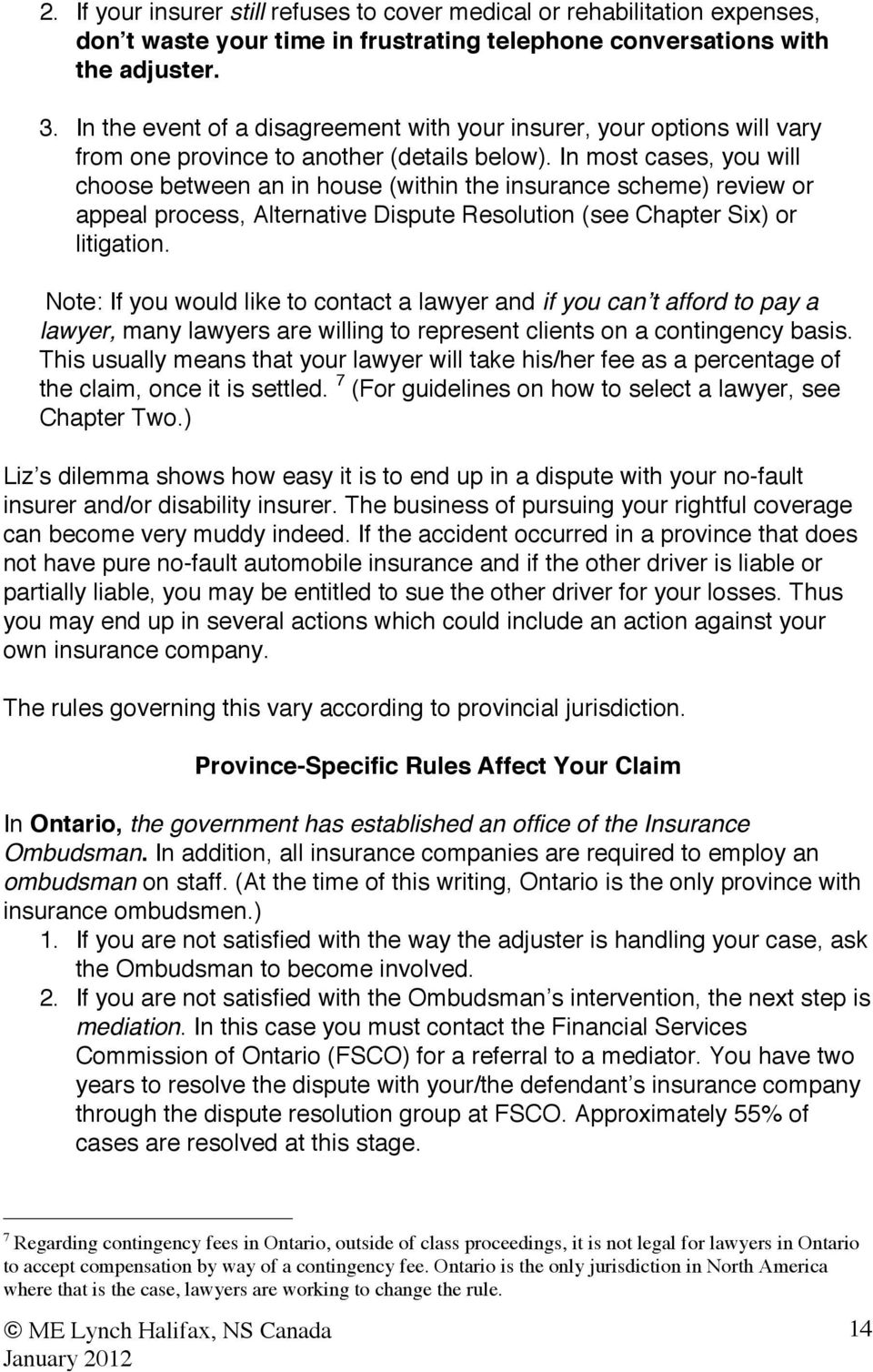 In most cases, you will choose between an in house (within the insurance scheme) review or appeal process, Alternative Dispute Resolution (see Chapter Six) or litigation.