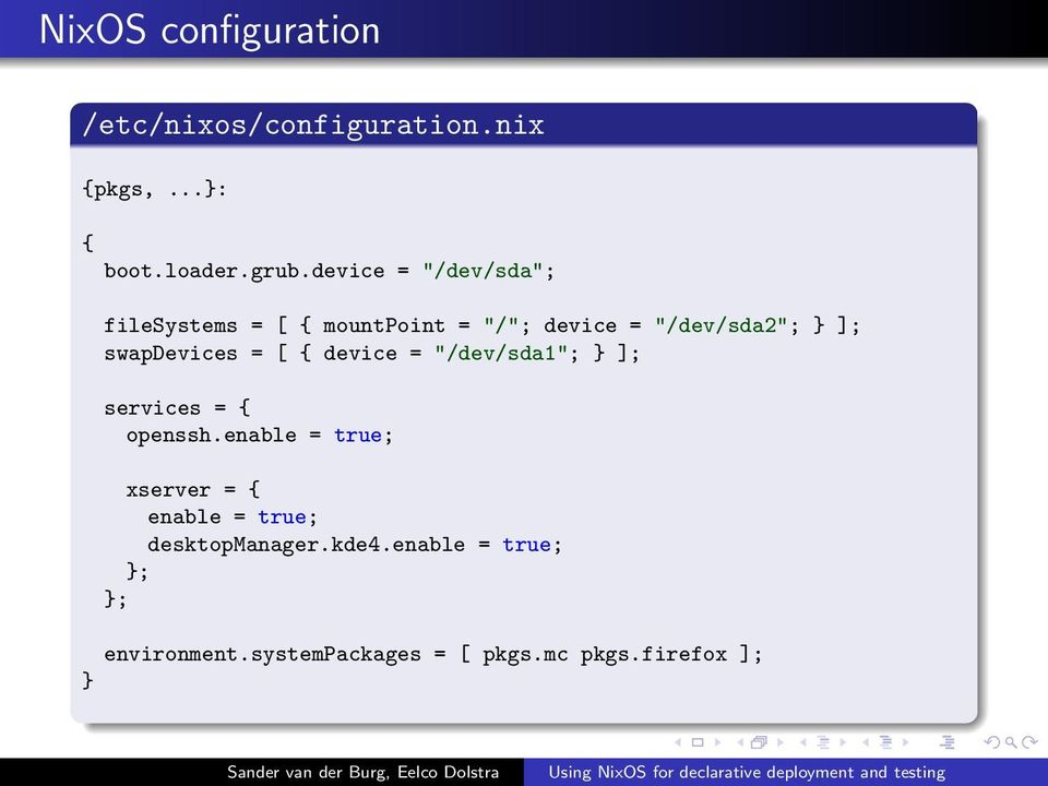 "swapdevices = [ { device = ""/dev/sda1""; } ]; services = { openssh."