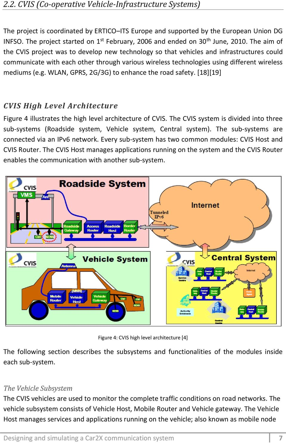 The aim of the CVIS project was to develop new technology so that vehicles and infrastructures could communicate with each other through various wireless technologies using different wireless mediums