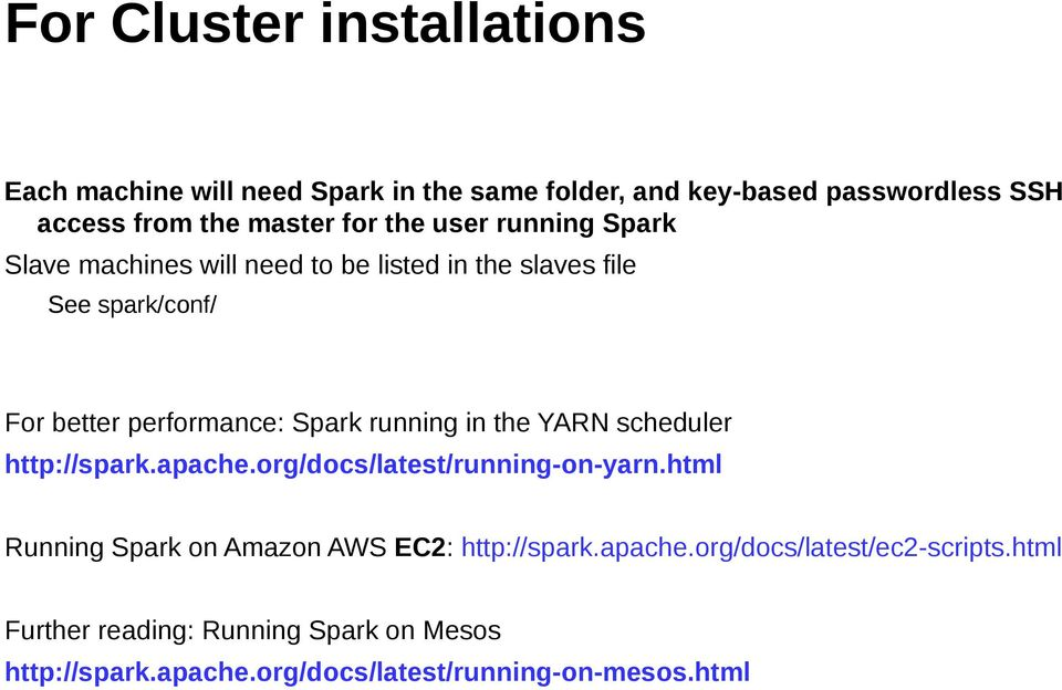 running in the YARN scheduler http://spark.apache.org/docs/latest/running-on-yarn.html Running Spark on Amazon AWS EC2: http://spark.