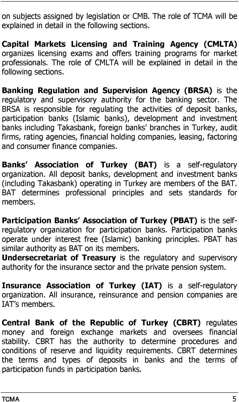 The role of CMLTA will be explained in detail in the following sections. Banking Regulation and Supervision Agency (BRSA) is the regulatory and supervisory authority for the banking sector.